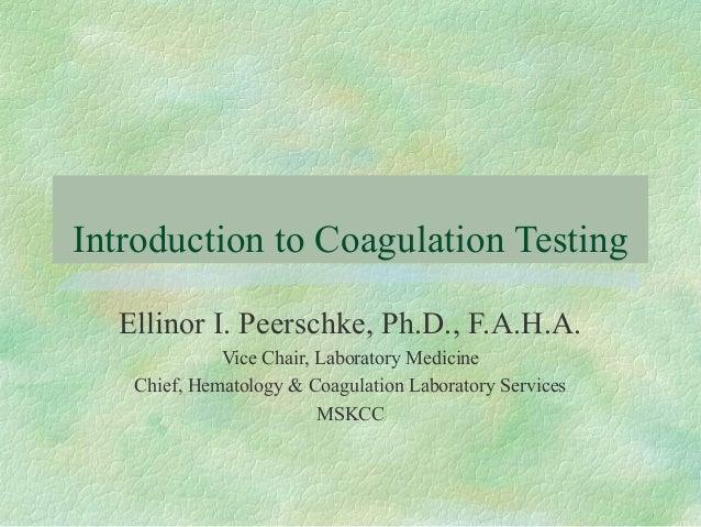 Introduction to Coagulation Testing Ellinor I. Peerschke, Ph.D., F.A.H.A. Vice Chair, Laboratory Medicine Chief, Hematolog...