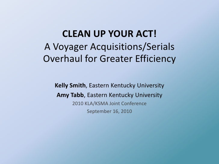 CLEAN UP YOUR ACT! A Voyager Acquisitions/Serials Overhaul for Greater Efficiency<br />Kelly Smith, Eastern Kentucky Unive...