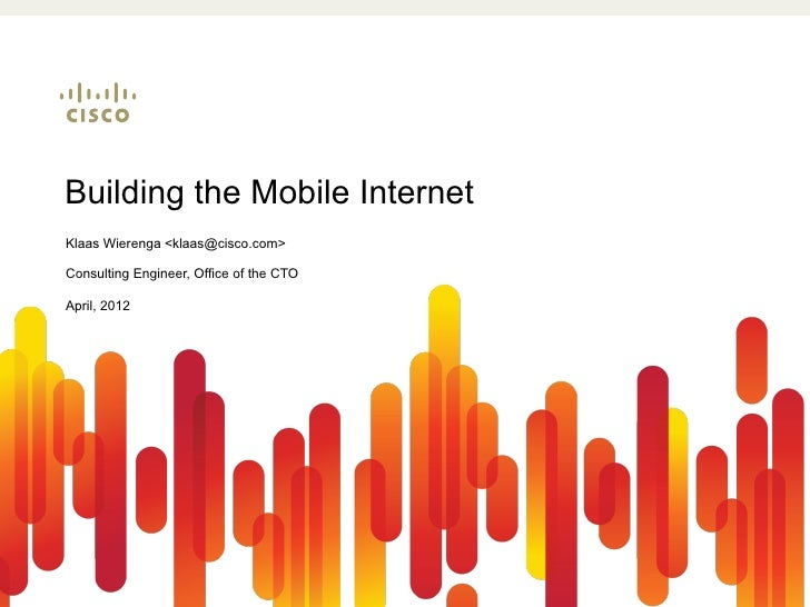 Building the Mobile InternetKlaas Wierenga <klaas@cisco.com>Consulting Engineer, Office of the CTOApril, 2012