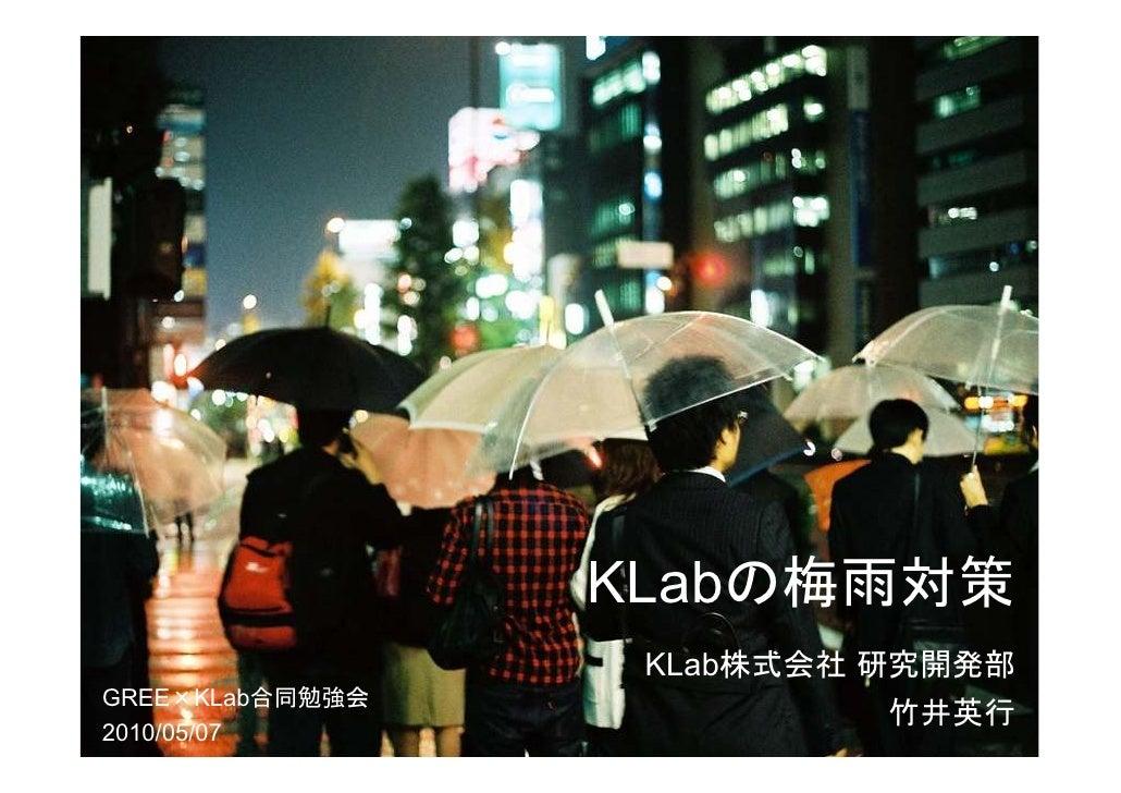 KLabの梅雨対策                   KLab株式会社 研究開発部 GREE×KLab合同勉強会                            竹井英行 2010/05/07