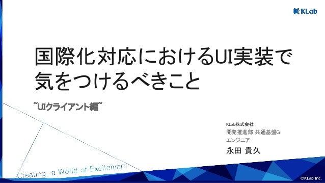 永田 貴久 エンジニア 開発推進部 共通基盤G KLab株式会社 国際化対応におけるUI実装で 気をつけるべきこと ~UIクライアント編~