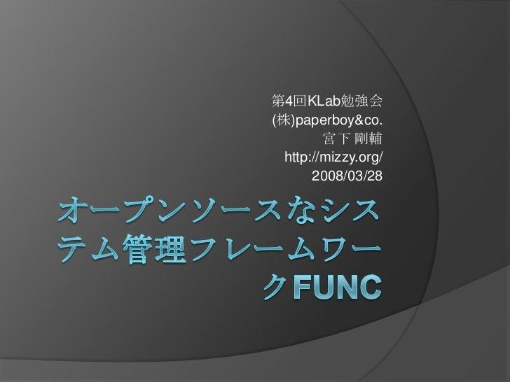 オープンソースなシステム管理フレームワークFunc<br />第4回KLab勉強会<br />(株)paperboy&co.<br />宮下 剛輔<br />http://mizzy.org/<br />2008/03/28<br />
