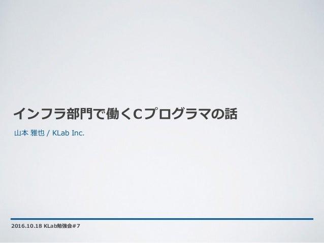 インフラ部⾨で働くC プログラマの話 2016.10.18 KLab勉強会#7 ⼭本 雅也 / KLab Inc.