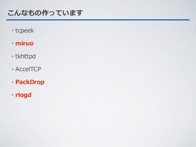 こんなもの作っています ・tcpeek ・miruo ・tkhttpd ・AccelTCP ・PackDrop ・rlogd