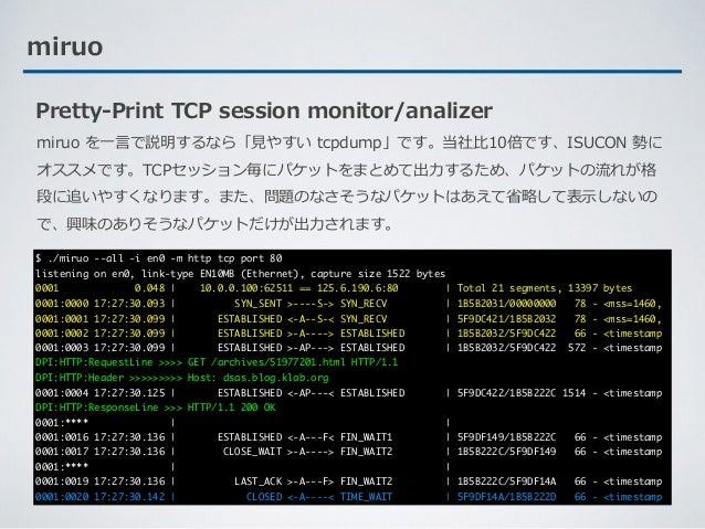 miruo Pretty-Print TCP session monitor/analizer miruo を⼀⾔で説明するなら「⾒やすい tcpdump」です。当社⽐10倍です、ISUCON 勢に オススメです。TCPセッション毎にパケットを...