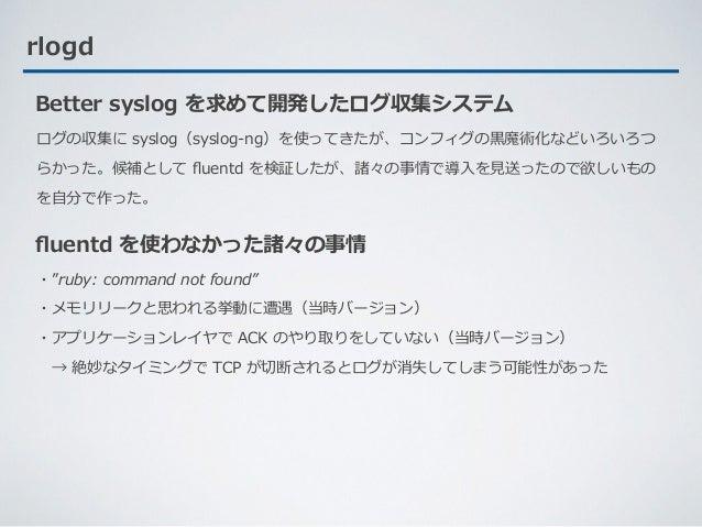rlogd ログの収集に syslog(syslog-ng)を使ってきたが、コンフィグの⿊魔術化などいろいろつ らかった。候補として fluentd を検証したが、諸々の事情で導⼊を⾒送ったので欲しいもの を⾃分で作った。 Better sysl...