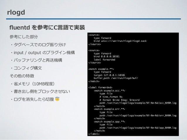 rlogd 参考にした部分 ・タグベースでのログ振り分け ・input / output のプラグイン機構 ・バッファリングと再送機構 ・コンフィグ構⽂ その他の特徴 ・省メモリ(10MB程度) ・書き出し側をブロックさせない ・ログを消失した...