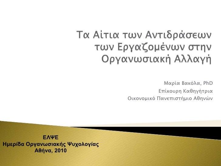 Τα Aίτια των Aντιδράσεωντων Eργαζομένων στην OργανωσιακήAλλαγή<br />Μαρία Βακόλα, PhD<br />Επίκουρη Καθηγήτρια<br />Οικονο...