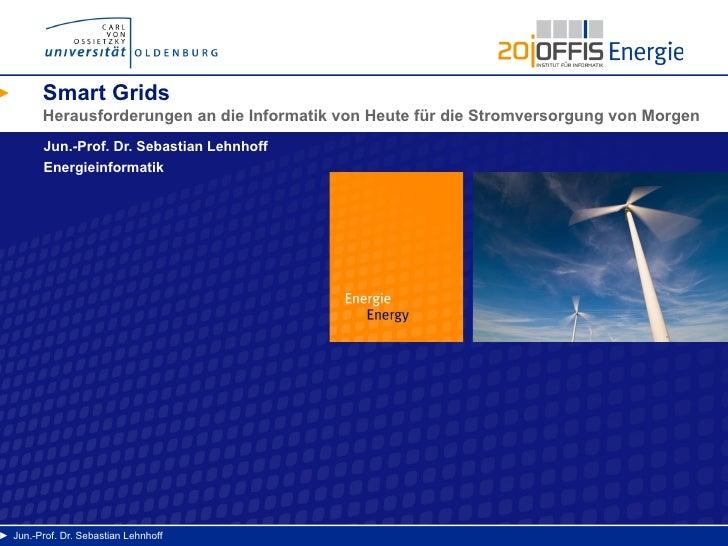 Smart Grids         Herausforderungen an die Informatik von Heute für die Stromversorgung von Morgen         Jun.-Prof. Dr...