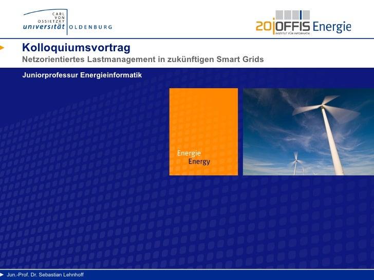 Kolloquiumsvortrag         Netzorientiertes Lastmanagement in zukünftigen Smart Grids         Juniorprofessur Energieinfor...
