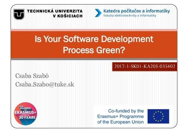 Csaba Szabó Csaba.Szabo@tuke.sk Is Your Software Development Process Green? 2017-1-SK01-KA203-035402