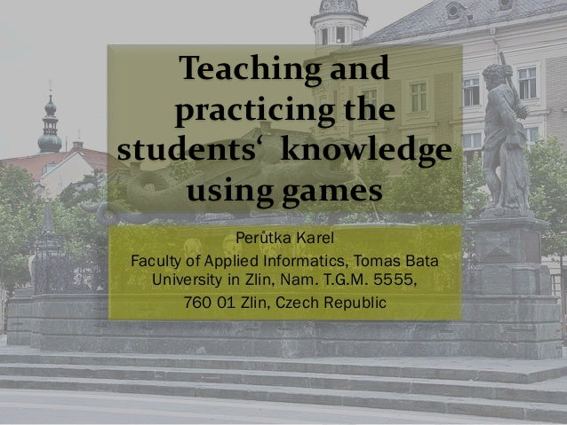 Teaching and practicing the students' knowledge using games Perůtka Karel Faculty of Applied Informatics, Tomas Bata Unive...