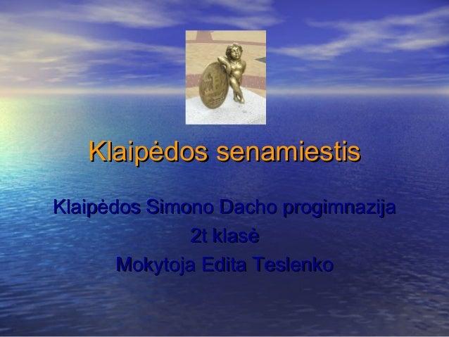 Klaipėdos senamiestisKlaipėdos Simono Dacho progimnazija               2t klasė       Mokytoja Edita Teslenko