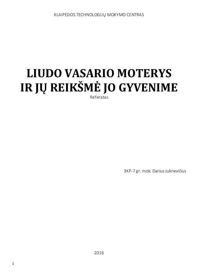1 KLAIPĖDOS TECHNOLOGIJŲ MOKYMO CENTRAS LIUDO VASARIO MOTERYS IR JŲ REIKŠMĖ JO GYVENIME Referatas 3KP-7 gr. mok. DariusJuk...