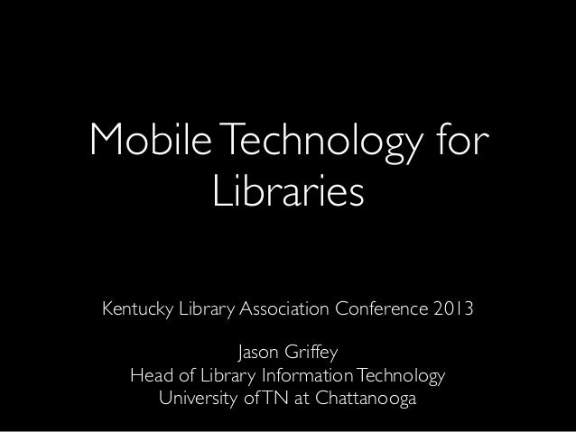 MobileTechnology for Libraries Kentucky Library Association Conference 2013 Jason Griffey Head of Library InformationTechn...