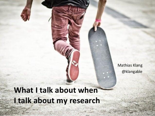 What I talk about when I talk about my research Mathias Klang @klangable