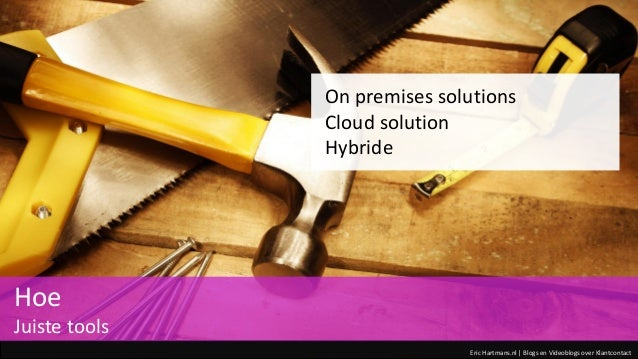 Eric Hartmans.nl | Blogs en Videoblogs over Klantcontact On premises solutions Cloud solution Hybride Hoe Juiste tools