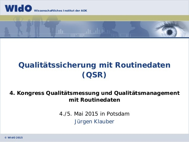 © WIdO 2015 Wissenschaftliches Institut der AOK Jürgen Klauber Qualitätssicherung mit Routinedaten (QSR) 4. Kongress Quali...