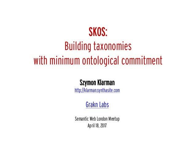 SKOS: Building taxonomies with minimum ontological commitment Szymon Klarman http://klarman.synthasite.com Grakn Labs Sema...