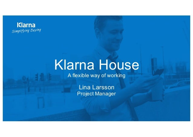 Klarna House  A flexible way of working Lina Larsson  Project Manager
