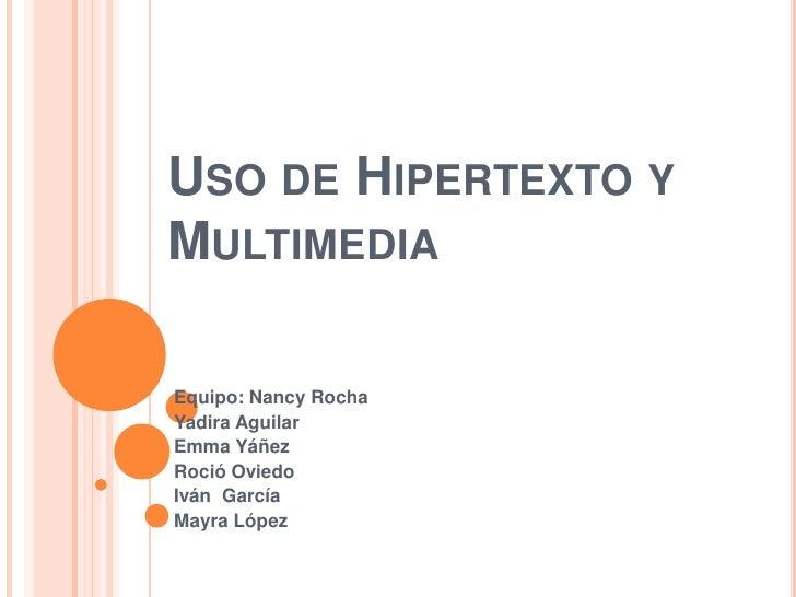 Uso de Hipertexto y Multimedia<br />Equipo: Nancy Rocha<br />Yadira Aguilar<br />Emma Yáñez<br />Roció Oviedo<br />Iván  G...