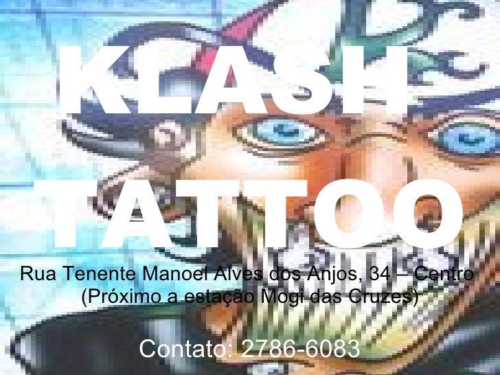KLASH  TATTOO Rua Tenente Manoel Alves dos Anjos, 34 – Centro  (Próximo a estação Mogi das Cruzes) Contato: 2786-6083