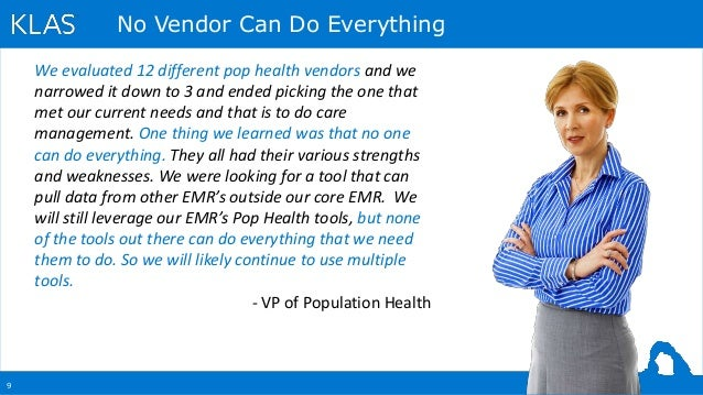 9 No Vendor Can Do Everything We evaluated 12 different pop health vendors and we narrowed it down to 3 and ended picking ...