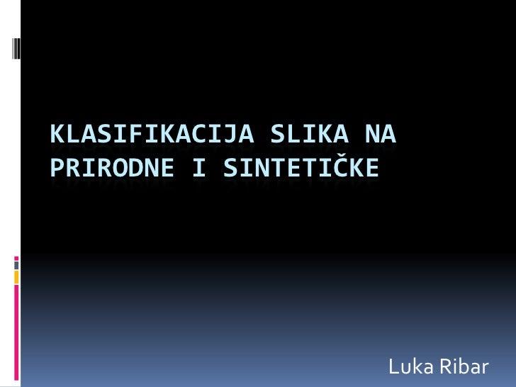 Klasifikacija SLIKA NA PRIRODNE I SINTETIČKE<br />Luka Ribar<br />