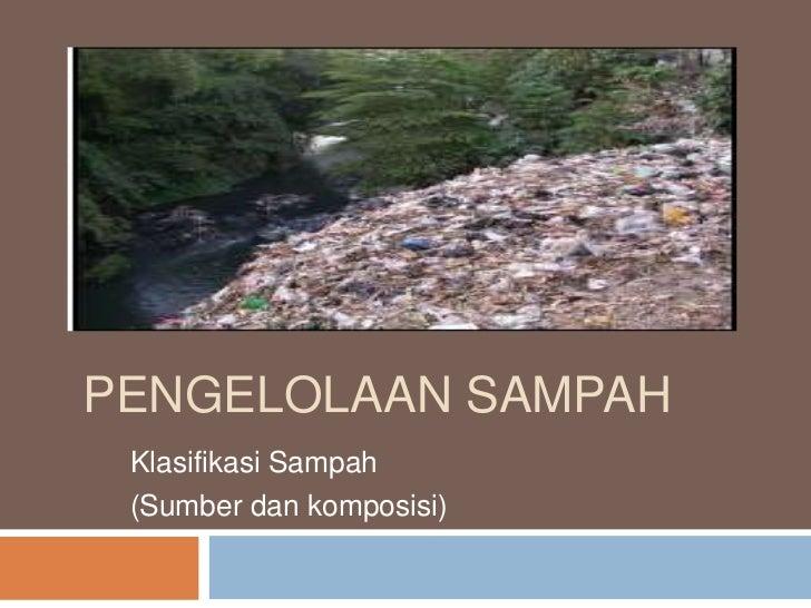 PENGELOLAAN SAMPAH Klasifikasi Sampah (Sumber dan komposisi)