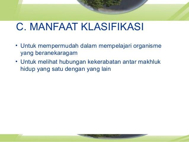 C. MANFAAT KLASIFIKASI • Untuk mempermudah dalam mempelajari organisme yang beranekaragam • Untuk melihat hubungan kekerab...