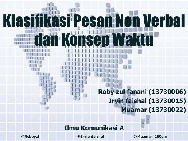 Klasifikasi Pesan Non Verbal dan Konsep Waktu  Roby zul fanani (13730006) Irvin faishal (13730015) Muamar (13730022) Ilmu ...