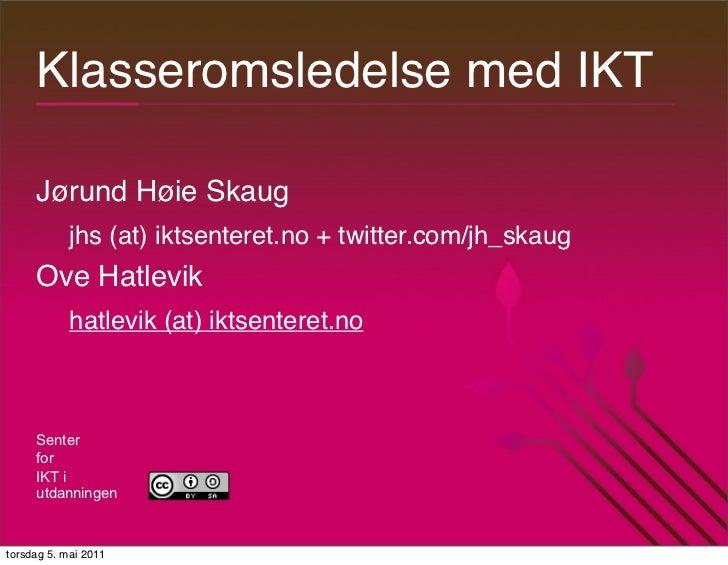 Klasseromsledelse med IKT     Jørund Høie Skaug            jhs (at) iktsenteret.no + twitter.com/jh_skaug     Ove Hatlevik...