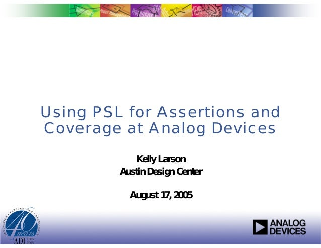 Using PSL for Assertions andCoverage at Analog Devices             Kelly Larson         Austin Design Center           Aug...