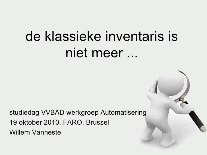 de klassieke inventaris is niet meer ... studiedag VVBAD werkgroep Automatisering 19 oktober 2010, FARO, Brussel Willem Va...