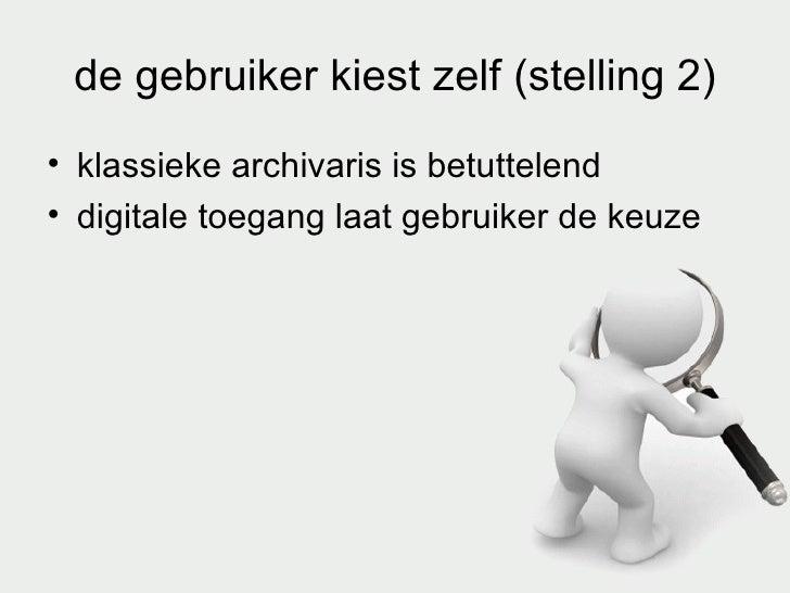 de gebruiker kiest zelf (stelling 2) <ul><li>klassieke archivaris is betuttelend </li></ul><ul><li>digitale toegang laat g...
