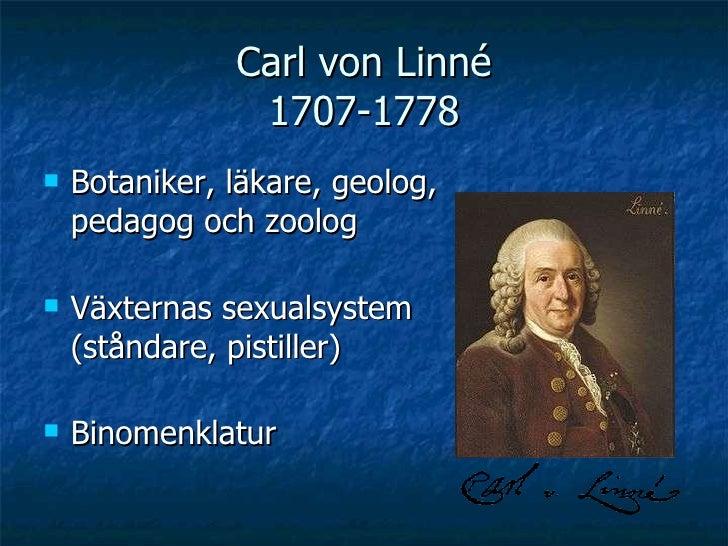 Carl von Linné 1707-1778 <ul><li>Botaniker, läkare, geolog, pedagog och zoolog  </li></ul><ul><li>Växternas sexualsystem (...