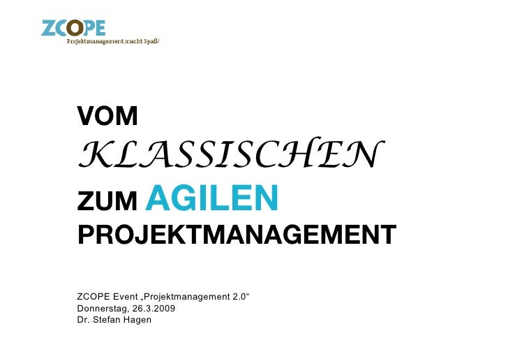 "VOM KLASSISCHEN ZUM AGILEN PROJEKTMANAGEMENT!  ZCOPE Event ""Projektmanagement 2.0"" Donnerstag, 26.3.2009 Dr. Stefan Hagen"