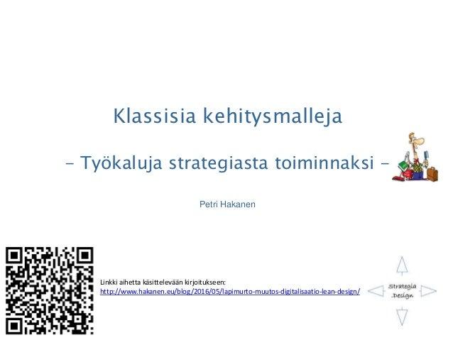 Klassisia kehitysmalleja - Työkaluja strategiasta toiminnaksi - Petri Hakanen Linkki aihetta käsittelevään kirjoitukseen: ...