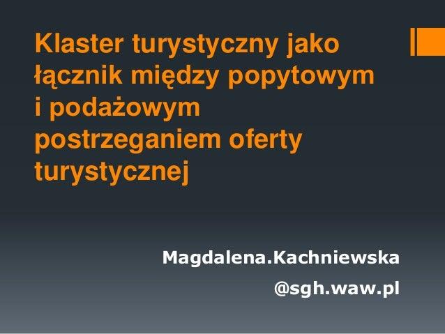 Klaster turystyczny jako łącznik między popytowym i podażowym postrzeganiem oferty turystycznej Magdalena.Kachniewska  @sg...