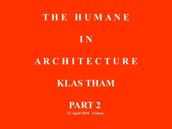 THE HUMANE             IN  ARCHI TECTURE    KLAS THAM      PART 2     12 April 2010 - Lisbon