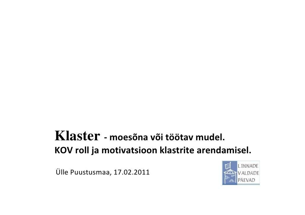 Klaster - moesõna või töötav mudel.KOV roll ja motivatsioon klastrite arendamisel.Ülle Puustusmaa, 17.02.2011