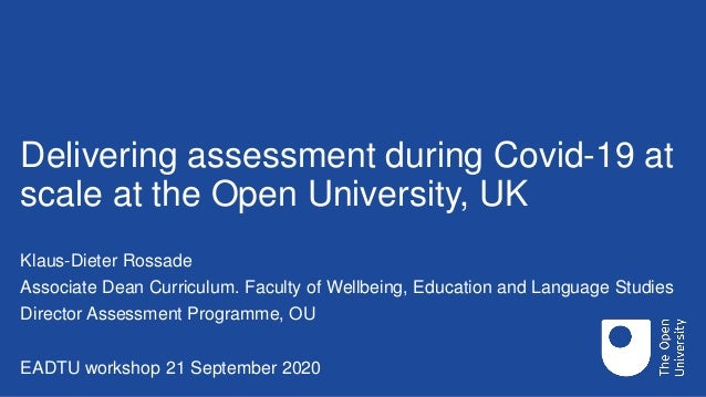 Delivering assessment during Covid-19 at scale at the Open University, UK Klaus-Dieter Rossade Associate Dean Curriculum. ...