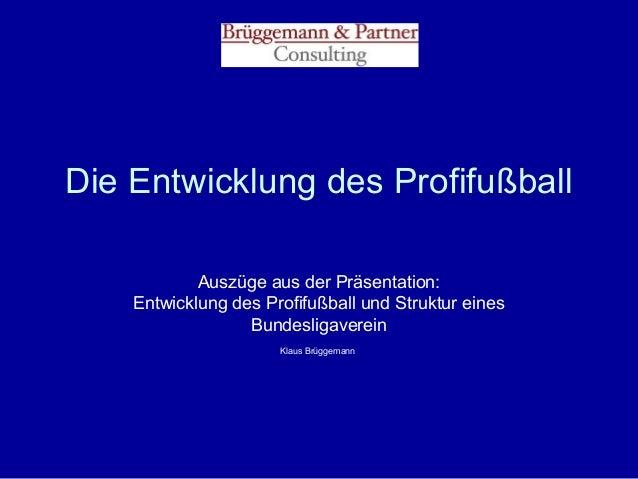 Die Entwicklung des Profifußball Auszüge aus der Präsentation: Entwicklung des Profifußball und Struktur eines Bundesligav...