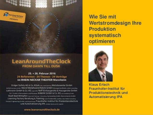 Wie Sie mit Wertstromdesign Ihre Produktion systematisch optimieren Klaus Erlach Fraunhofer-Institut für Produktionstechni...