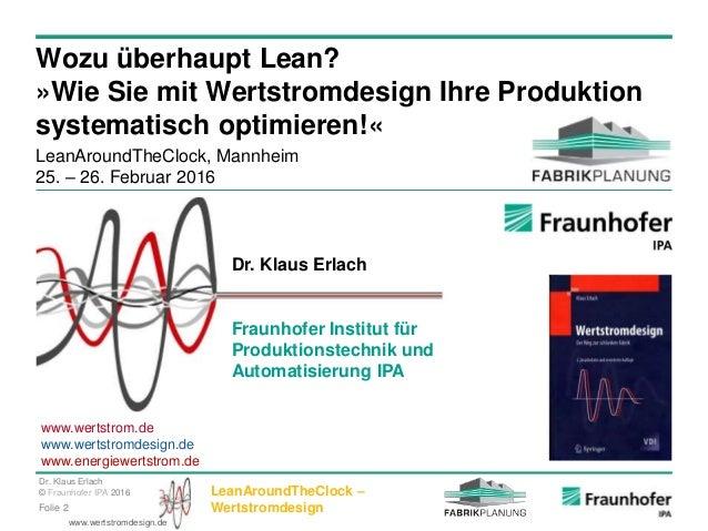 Dr. Klaus Erlach © Fraunhofer IPA 2016 LeanAroundTheClock – WertstromdesignFolie 2 www.wertstromdesign.de Wozu überhaupt L...