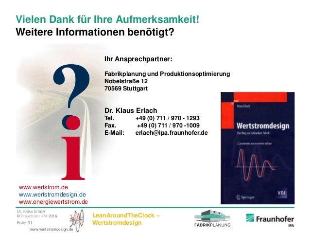 Dr. Klaus Erlach © Fraunhofer IPA 2016 LeanAroundTheClock – WertstromdesignFolie 31 www.wertstromdesign.de Vielen Dank für...