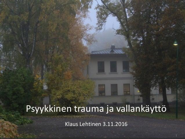 1 Psyykkinen trauma ja vallankäyttö Klaus Lehtinen 3.11.2016