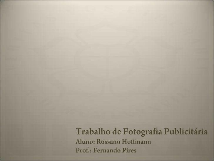 Trabalho de Fotografia Publicitária<br />Aluno: Rossano Hoffmann<br />Prof.: Fernando Pires<br />