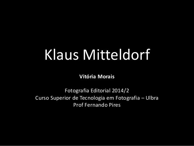 Klaus Mitteldorf  Vitória Morais  Fotografia Editorial 2014/2  Curso Superior de Tecnologia em Fotografia – Ulbra  Prof Fe...