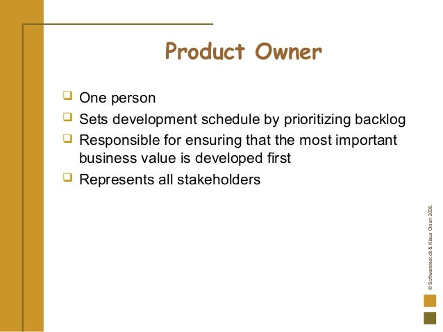 ©Softwaretest.dk&KlausOlsen2008. Product Owner  One person  Sets development schedule by prioritizing backlog  Responsi...